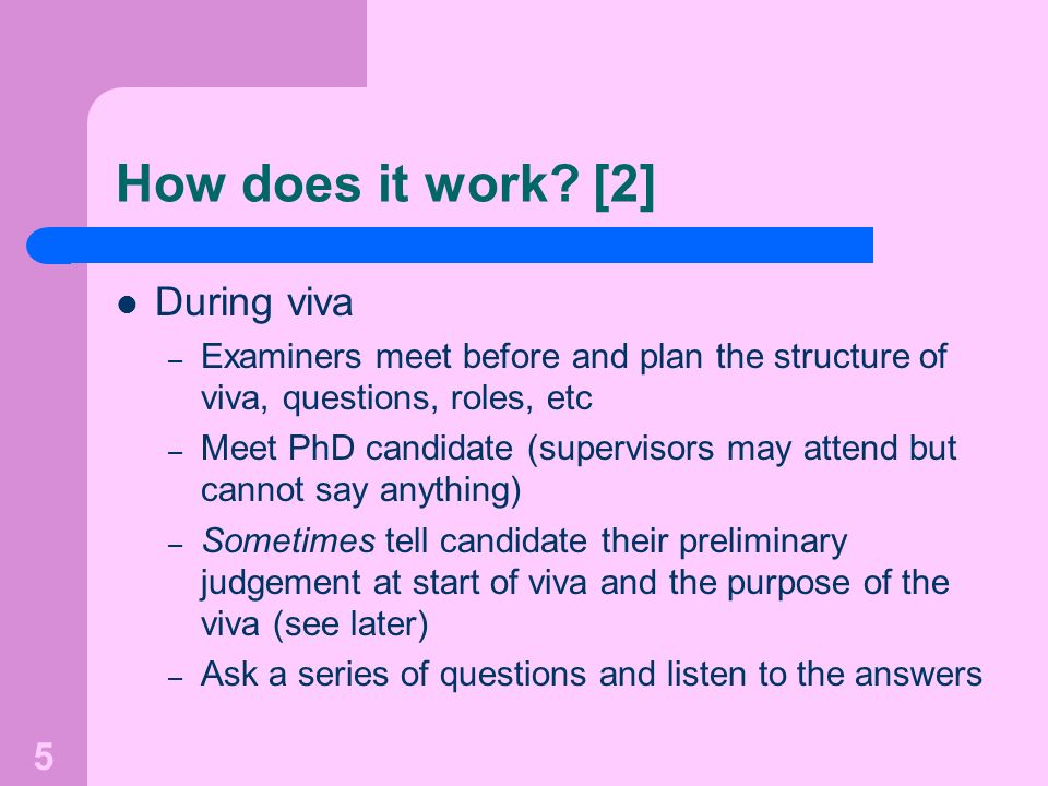 5 How does it work? [2] During viva – Examiners meet before and plan the structure of viva, questions, roles, etc – Meet PhD candidate (supervisors ma