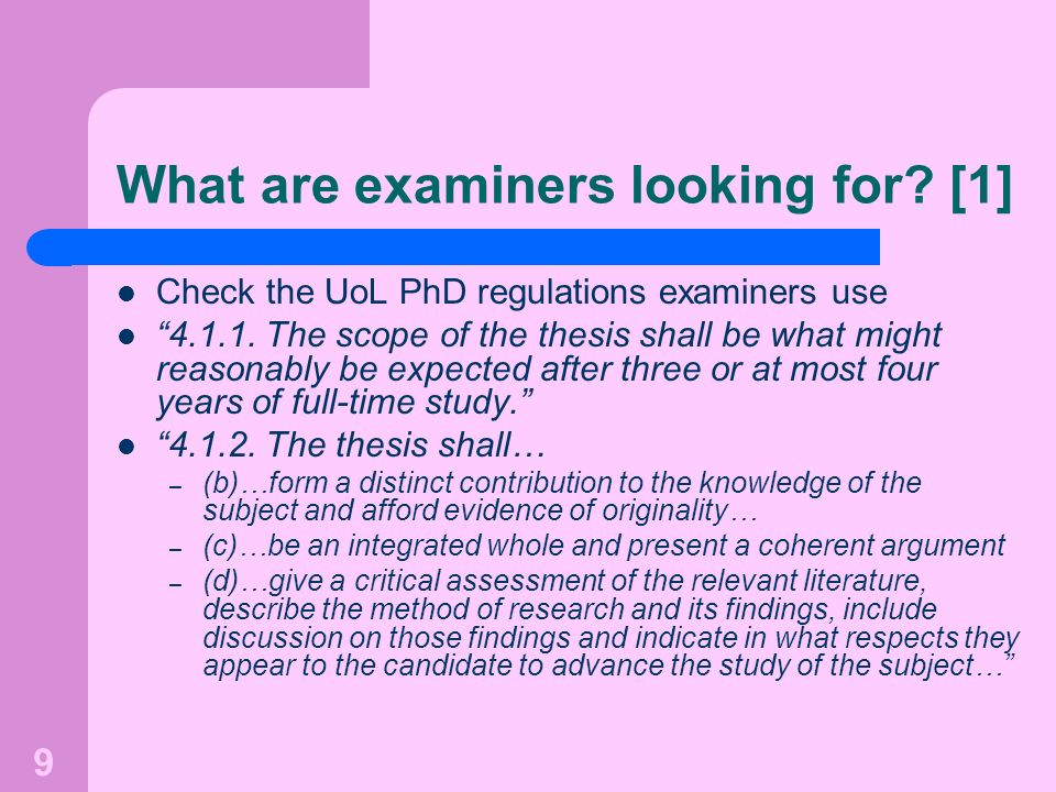 9 What are examiners looking for? [1] Check the UoL PhD regulations examiners use 4.1.1. The scope of the thesis shall be what might reasonably be exp
