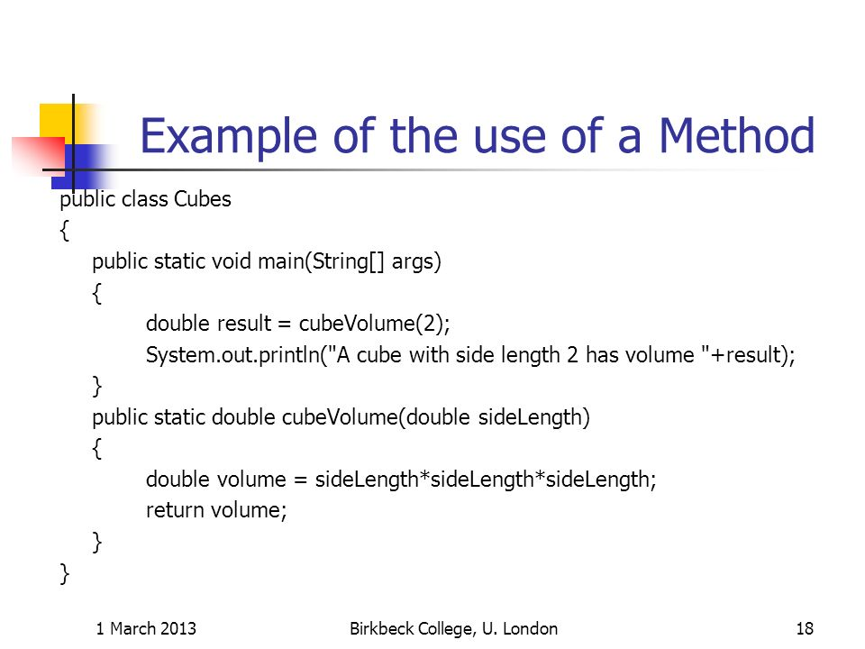Example of the use of a Method public class Cubes { public static void main(String[] args) { double result = cubeVolume(2); System.out.println( A cube with side length 2 has volume +result); } public static double cubeVolume(double sideLength) { double volume = sideLength*sideLength*sideLength; return volume; } 1 March 2013Birkbeck College, U.