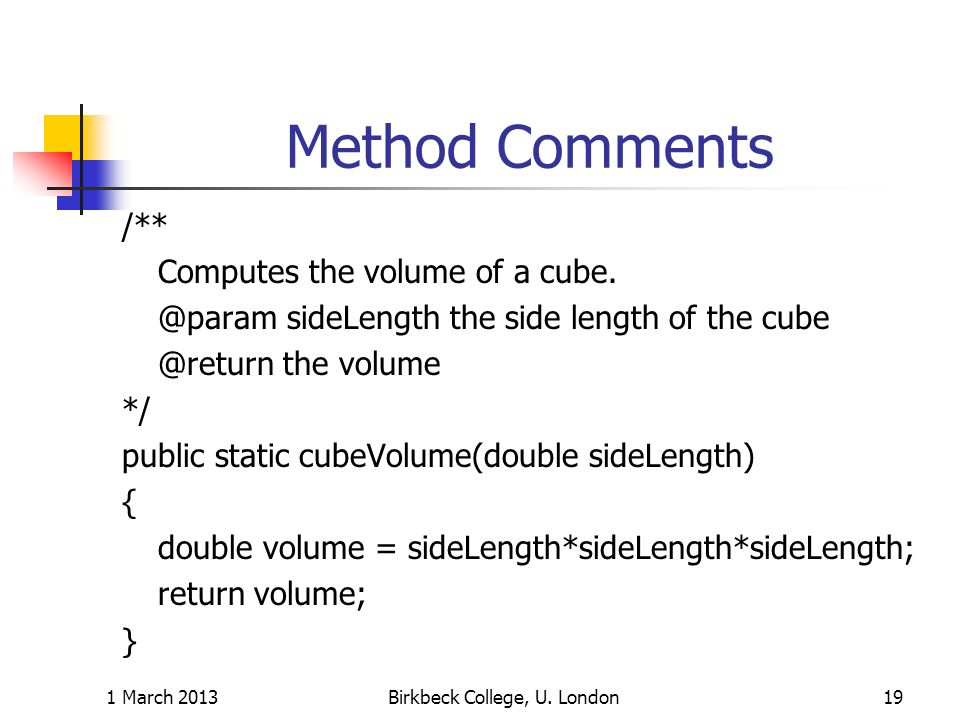 Method Comments /** Computes the volume of a cube. @param sideLength the side length of the cube @return the volume */ public static cubeVolume(double