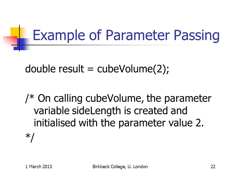 Example of Parameter Passing double result = cubeVolume(2); /* On calling cubeVolume, the parameter variable sideLength is created and initialised with the parameter value 2.