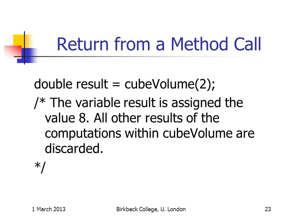 Return from a Method Call double result = cubeVolume(2); /* The variable result is assigned the value 8.