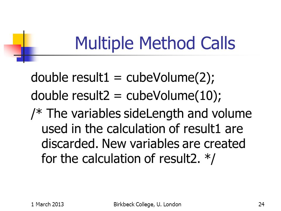 Multiple Method Calls double result1 = cubeVolume(2); double result2 = cubeVolume(10); /* The variables sideLength and volume used in the calculation