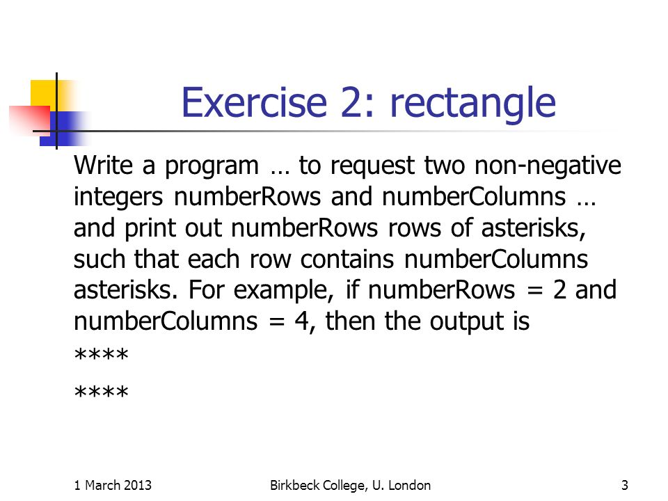 Exercise 2: rectangle Write a program … to request two non-negative integers numberRows and numberColumns … and print out numberRows rows of asterisks, such that each row contains numberColumns asterisks.