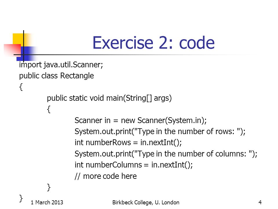 Exercise 2: more code for(int i = 1; i <= numberRows; i++) { for(int j = 1; j <= numberColumns; j++) { System.out.print( * ); } System.out.println(); } 1 March 2013Birkbeck College, U.