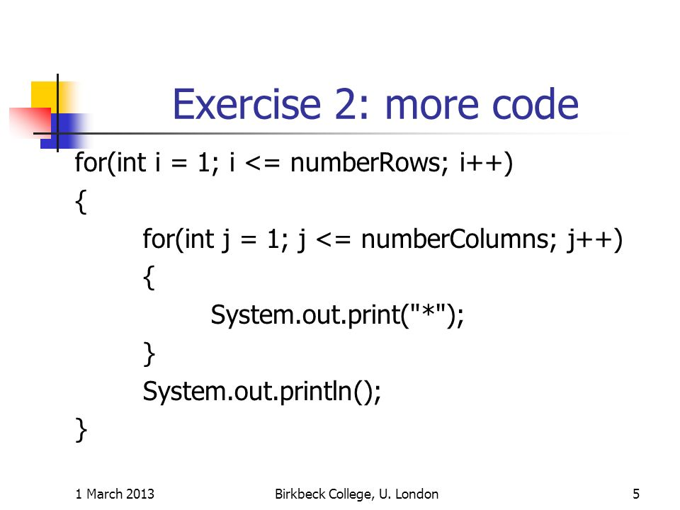 Exercise 2: more code for(int i = 1; i <= numberRows; i++) { for(int j = 1; j <= numberColumns; j++) { System.out.print(