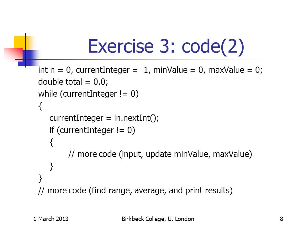 Exercise 3: code(2) int n = 0, currentInteger = -1, minValue = 0, maxValue = 0; double total = 0.0; while (currentInteger != 0) { currentInteger = in.nextInt(); if (currentInteger != 0) { // more code (input, update minValue, maxValue) } // more code (find range, average, and print results) 1 March 2013Birkbeck College, U.