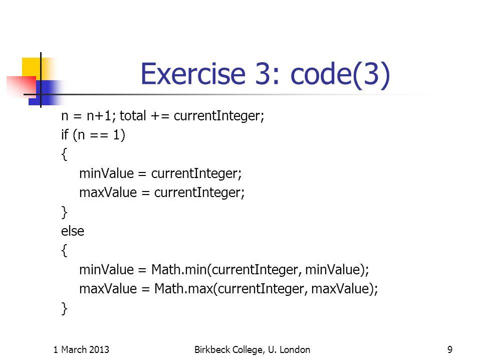 Exercise 3: code(3) n = n+1; total += currentInteger; if (n == 1) { minValue = currentInteger; maxValue = currentInteger; } else { minValue = Math.min(currentInteger, minValue); maxValue = Math.max(currentInteger, maxValue); } 1 March 2013Birkbeck College, U.