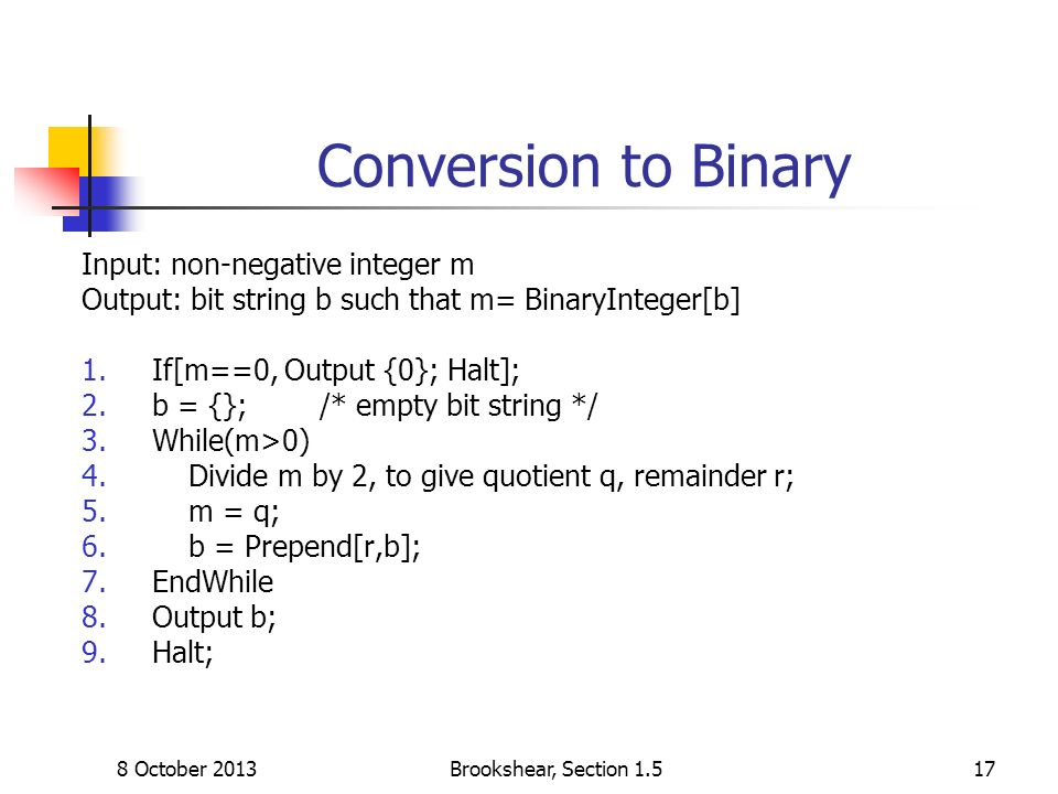 8 October 2013Brookshear, Section 1.517 Conversion to Binary Input: non-negative integer m Output: bit string b such that m= BinaryInteger[b] 1.If[m==