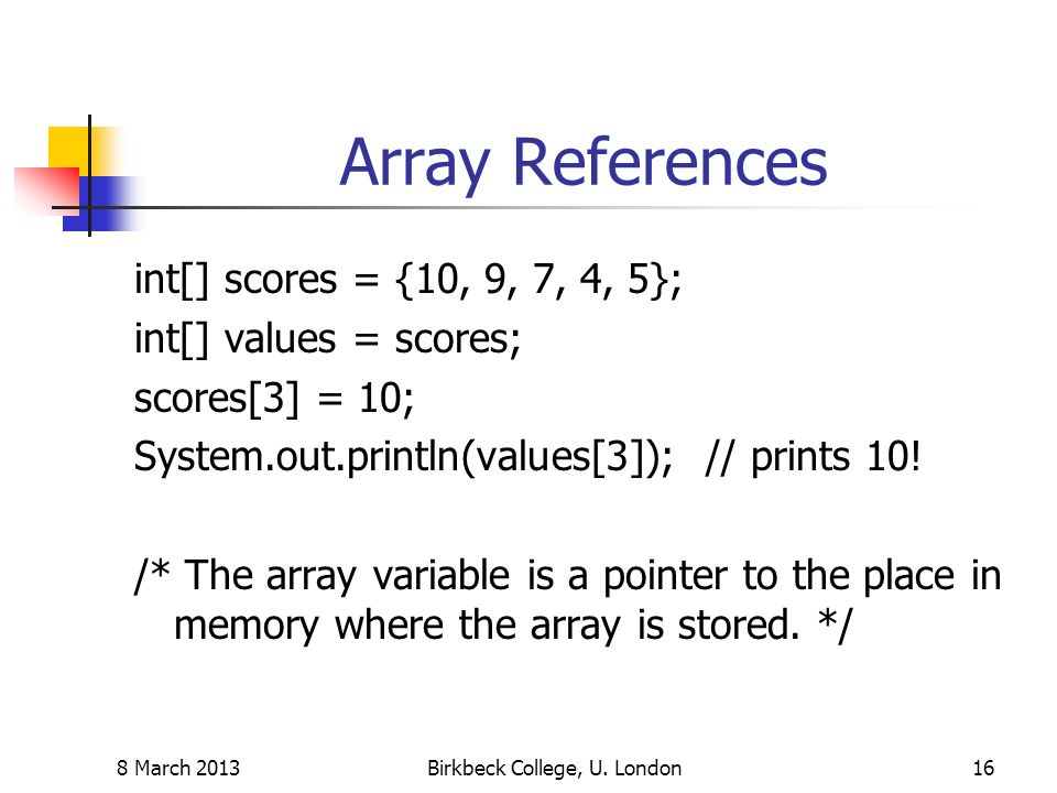 Array References int[] scores = {10, 9, 7, 4, 5}; int[] values = scores; scores[3] = 10; System.out.println(values[3]); // prints 10.