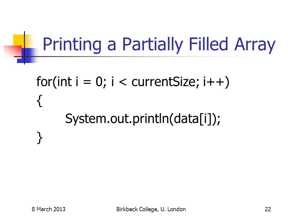 Printing a Partially Filled Array for(int i = 0; i < currentSize; i++) { System.out.println(data[i]); } 8 March 2013Birkbeck College, U. London22
