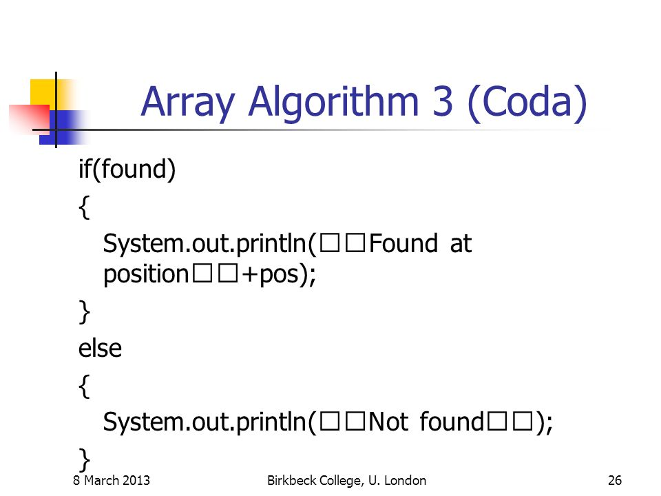 Array Algorithm 3 (Coda) if(found) { System.out.println(Found at position+pos); } else { System.out.println(Not found); } 8 March 2013Birkbeck College