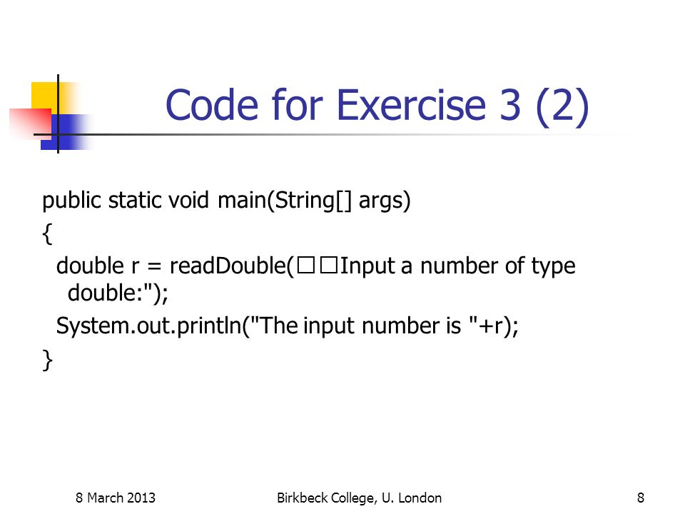 Code for Exercise 3 (2) public static void main(String[] args) { double r = readDouble(Input a number of type double: ); System.out.println( The input number is +r); } 8 March 2013Birkbeck College, U.