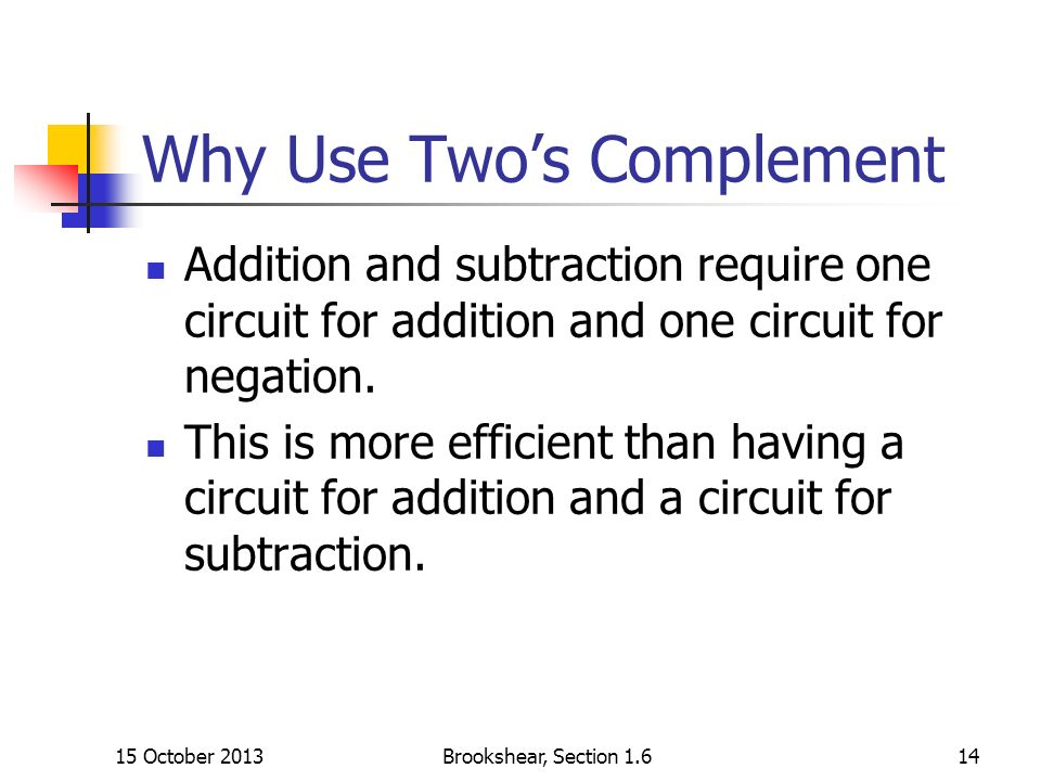Why Use Twos Complement Addition and subtraction require one circuit for addition and one circuit for negation.