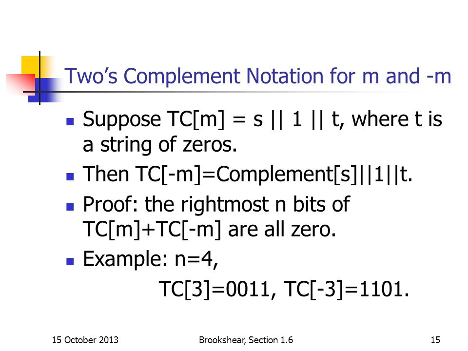 15 October 2013Brookshear, Section 1.615 Twos Complement Notation for m and -m Suppose TC[m] = s || 1 || t, where t is a string of zeros.
