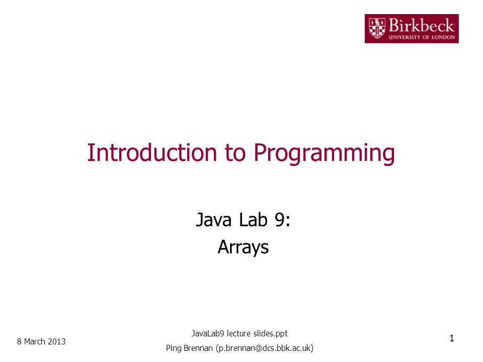 Introduction to Programming Java Lab 9: Arrays 8 March 2013 1 JavaLab9 lecture slides.ppt Ping Brennan (p.brennan@dcs.bbk.ac.uk)