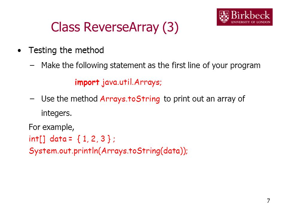 Class ReverseArray (4) 8 Input Parameter variable, data { 1, 2, 7 } Example (in method main ): int[] data = { 1, 2, 7 }; int[] dataR = reverseArray(data); System.out.println( Reversed data: + Arrays.toString(dataR)); Computation Inside the method reverseArray : for loop to reverse the data; return the reversedData array.