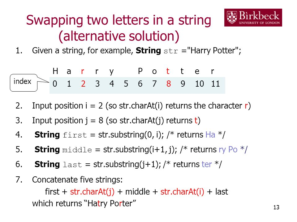 Swapping two letters in a string (alternative solution) 1.Given a string, for example, String str = Harry Potter ; 2.Input position i = 2 (so str.charAt(i) returns the character r) 3.Input position j = 8 (so str.charAt(j) returns t) 4.