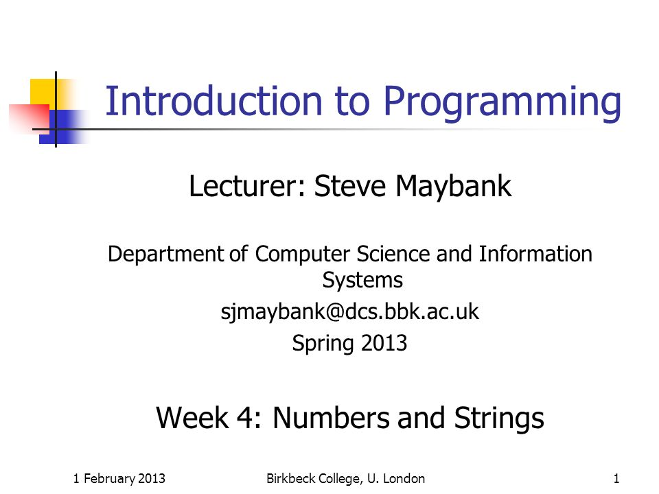1 February 2013Birkbeck College, U. London1 Introduction to Programming Lecturer: Steve Maybank Department of Computer Science and Information Systems