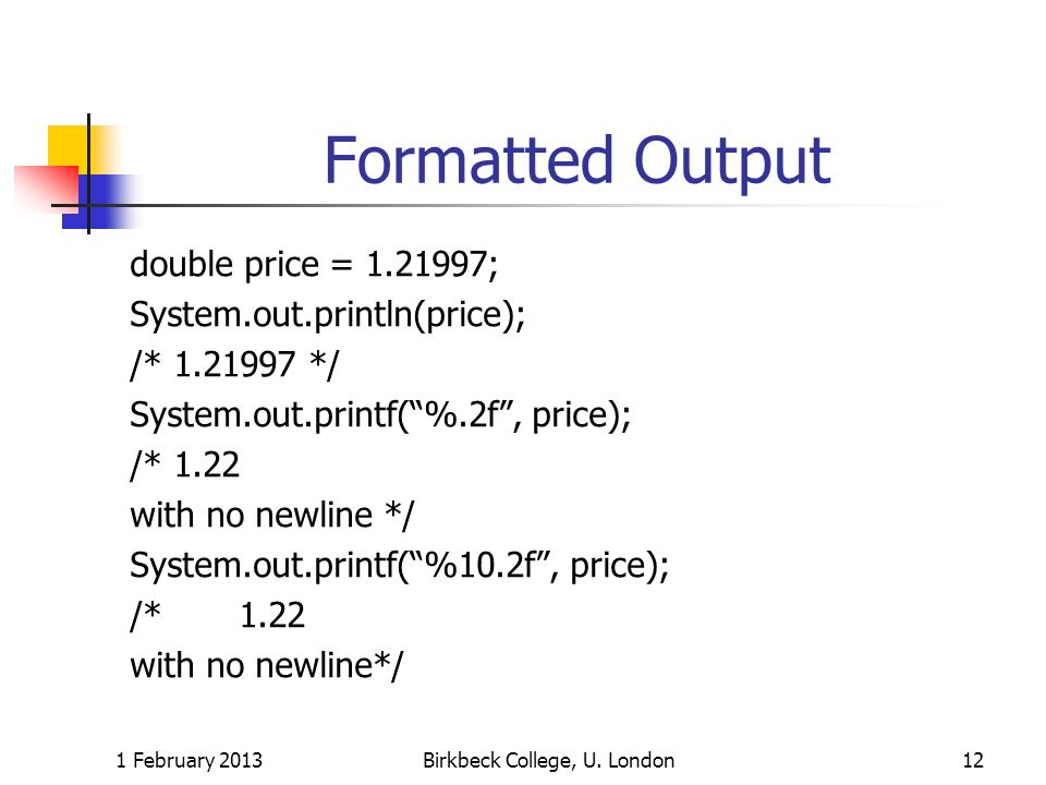 Formatted Output double price = 1.21997; System.out.println(price); /* 1.21997 */ System.out.printf(%.2f, price); /* 1.22 with no newline */ System.ou