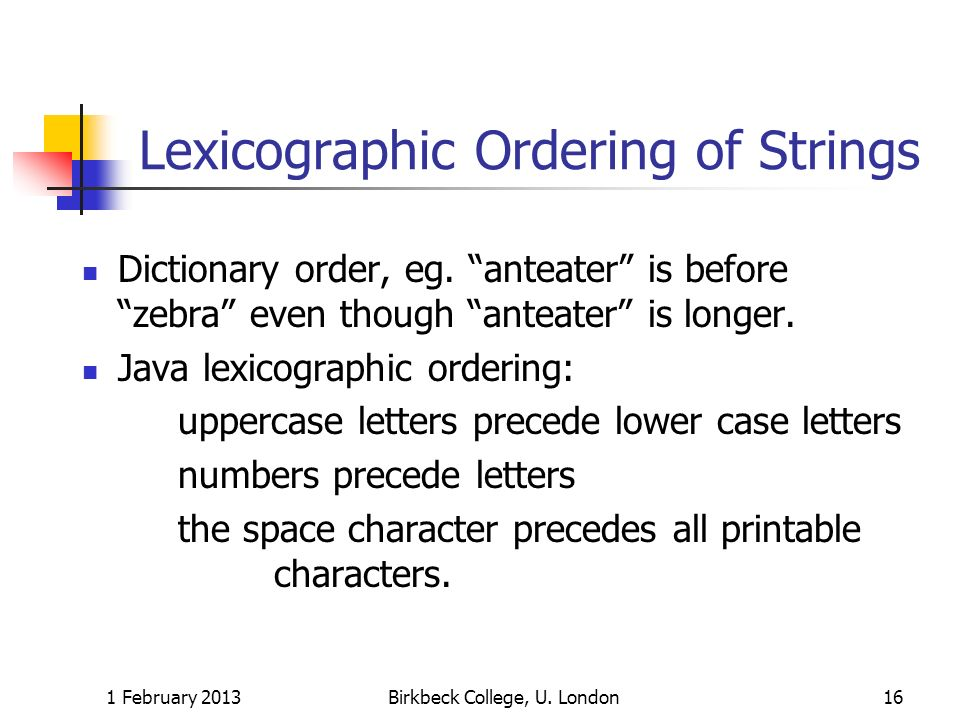 Lexicographic Ordering of Strings Dictionary order, eg. anteater is before zebra even though anteater is longer. Java lexicographic ordering: uppercas