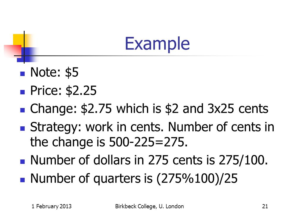 Example Note: $5 Price: $2.25 Change: $2.75 which is $2 and 3x25 cents Strategy: work in cents. Number of cents in the change is 500-225=275. Number o