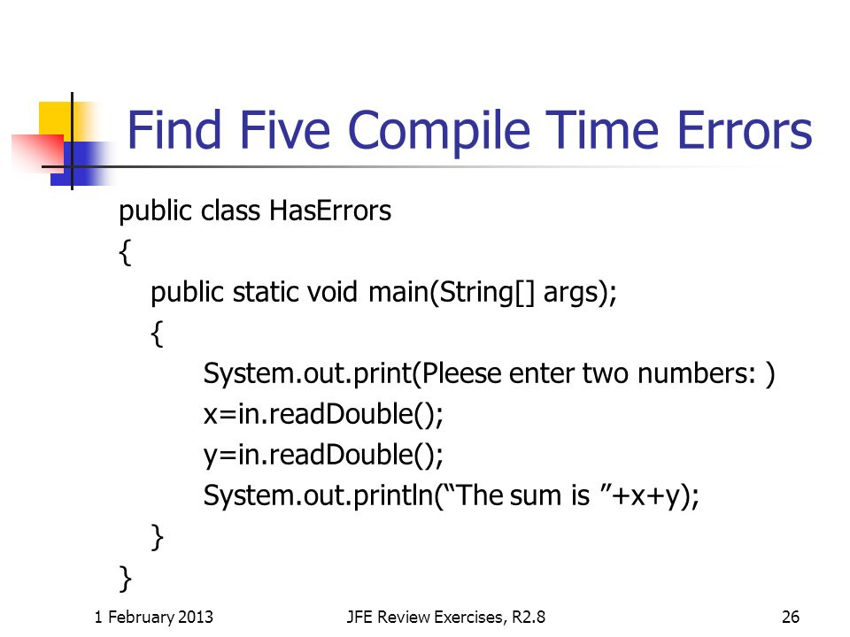 Find Five Compile Time Errors public class HasErrors { public static void main(String[] args); { System.out.print(Pleese enter two numbers: ) x=in.rea