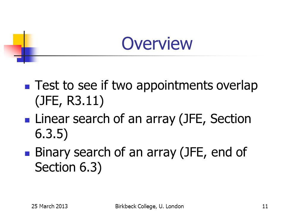 Overview Test to see if two appointments overlap (JFE, R3.11) Linear search of an array (JFE, Section 6.3.5) Binary search of an array (JFE, end of Section 6.3) 25 March 2013Birkbeck College, U.