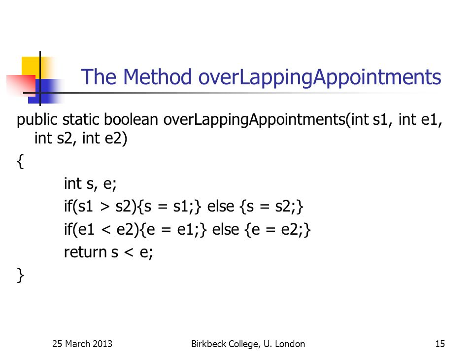 The Method overLappingAppointments public static boolean overLappingAppointments(int s1, int e1, int s2, int e2) { int s, e; if(s1 > s2){s = s1;} else {s = s2;} if(e1 < e2){e = e1;} else {e = e2;} return s < e; } 25 March 2013Birkbeck College, U.