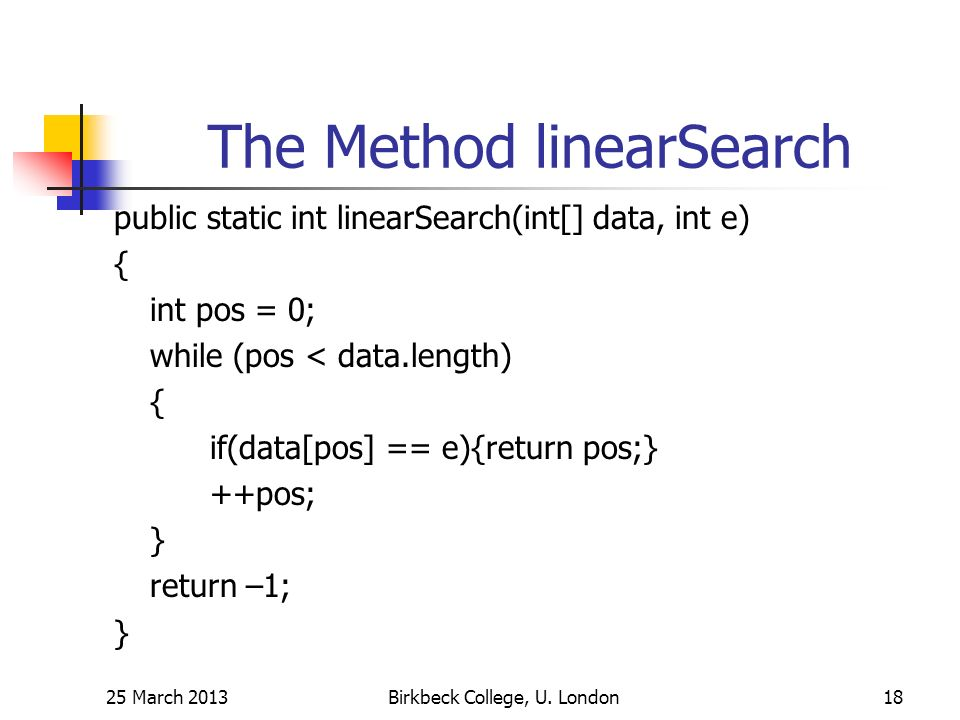 The Method linearSearch public static int linearSearch(int[] data, int e) { int pos = 0; while (pos < data.length) { if(data[pos] == e){return pos;} ++pos; } return –1; } 25 March 2013Birkbeck College, U.