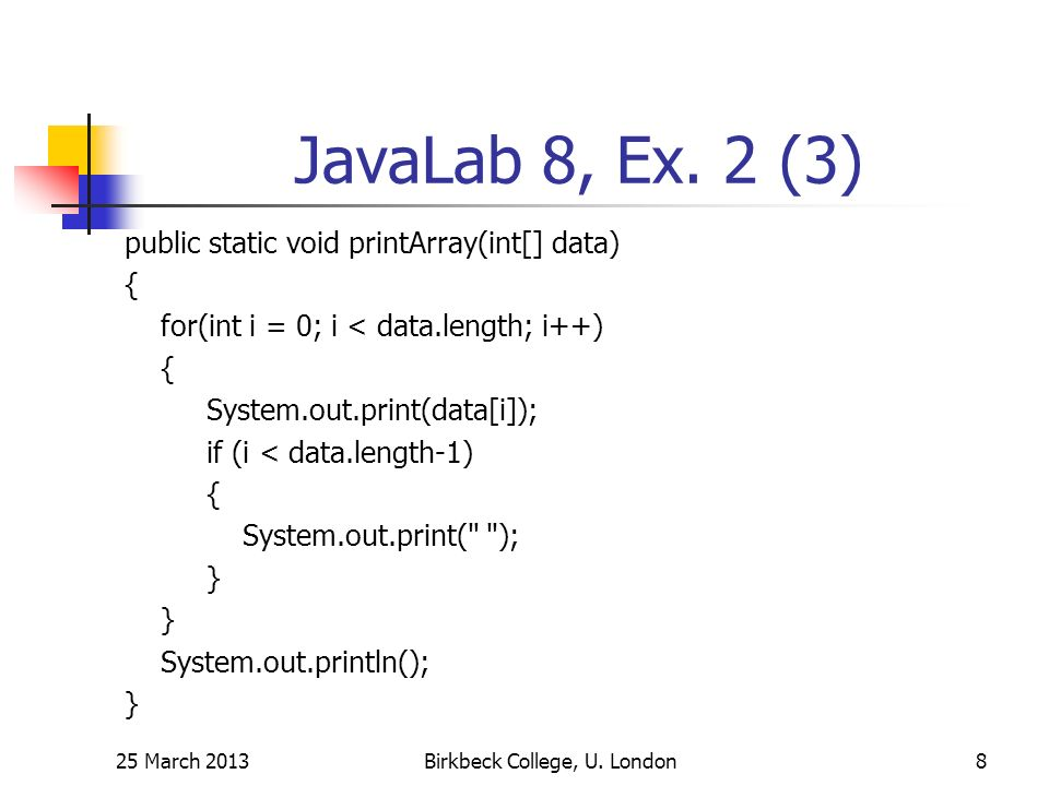 JavaLab 8, Ex. 2 (3) public static void printArray(int[] data) { for(int i = 0; i < data.length; i++) { System.out.print(data[i]); if (i < data.length