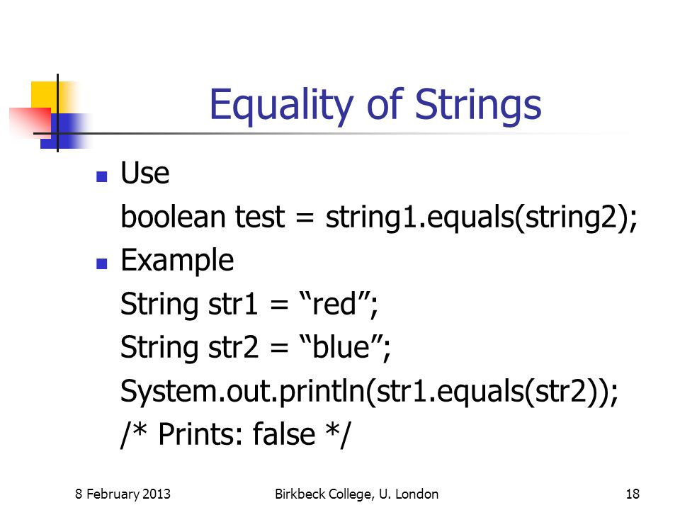 Equality of Strings Use boolean test = string1.equals(string2); Example String str1 = red; String str2 = blue; System.out.println(str1.equals(str2));