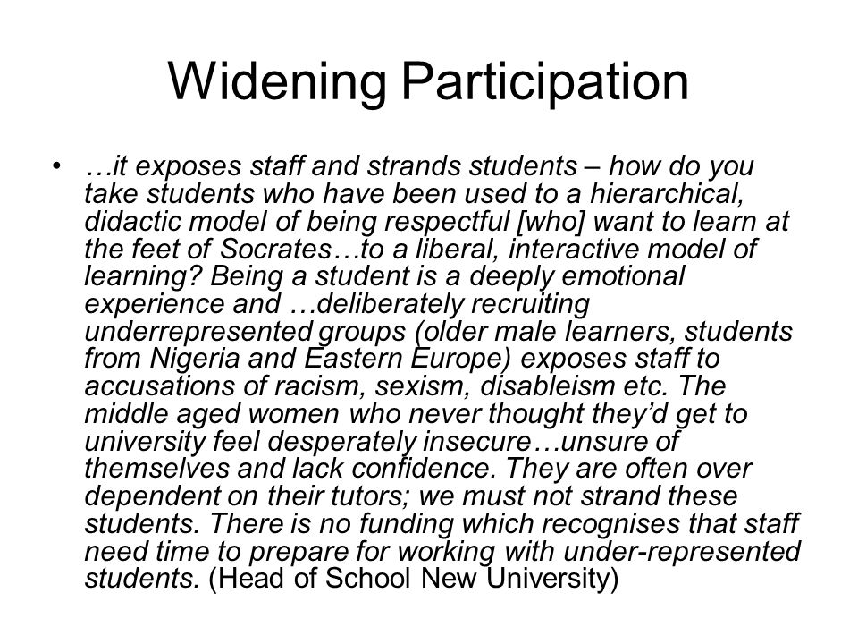 Widening Participation …it exposes staff and strands students – how do you take students who have been used to a hierarchical, didactic model of being respectful [who] want to learn at the feet of Socrates…to a liberal, interactive model of learning.