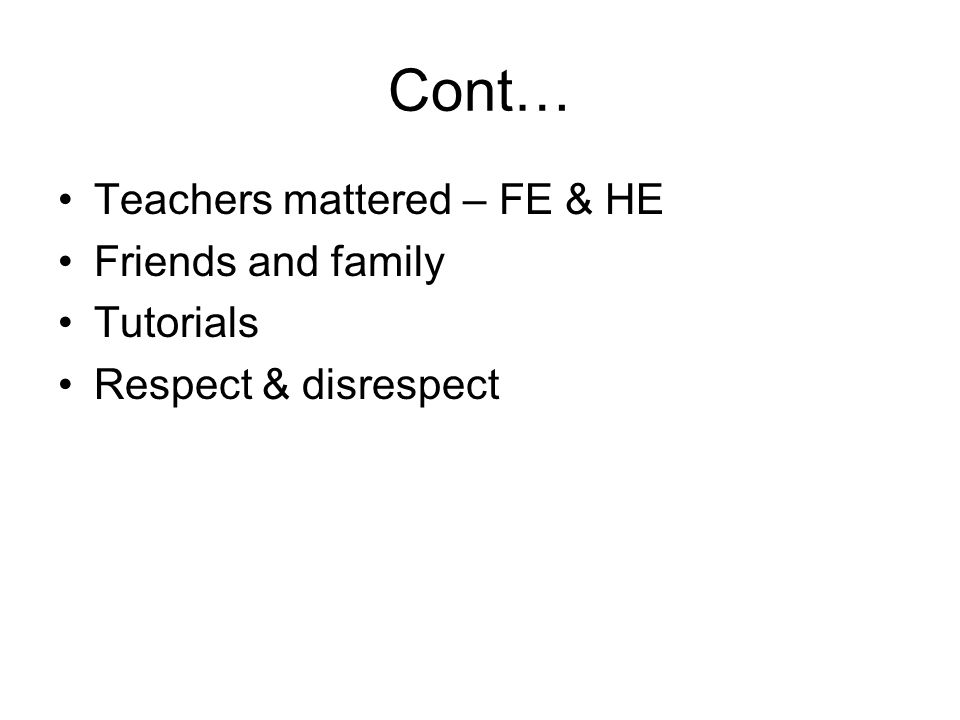 Cont… Teachers mattered – FE & HE Friends and family Tutorials Respect & disrespect