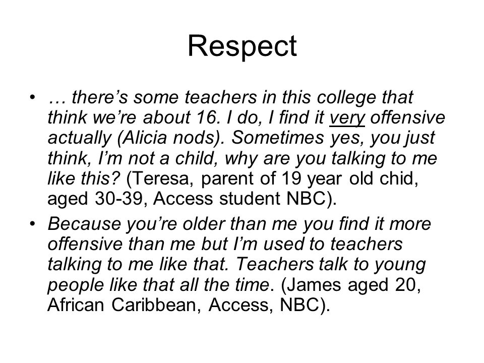 Respect … theres some teachers in this college that think were about 16.