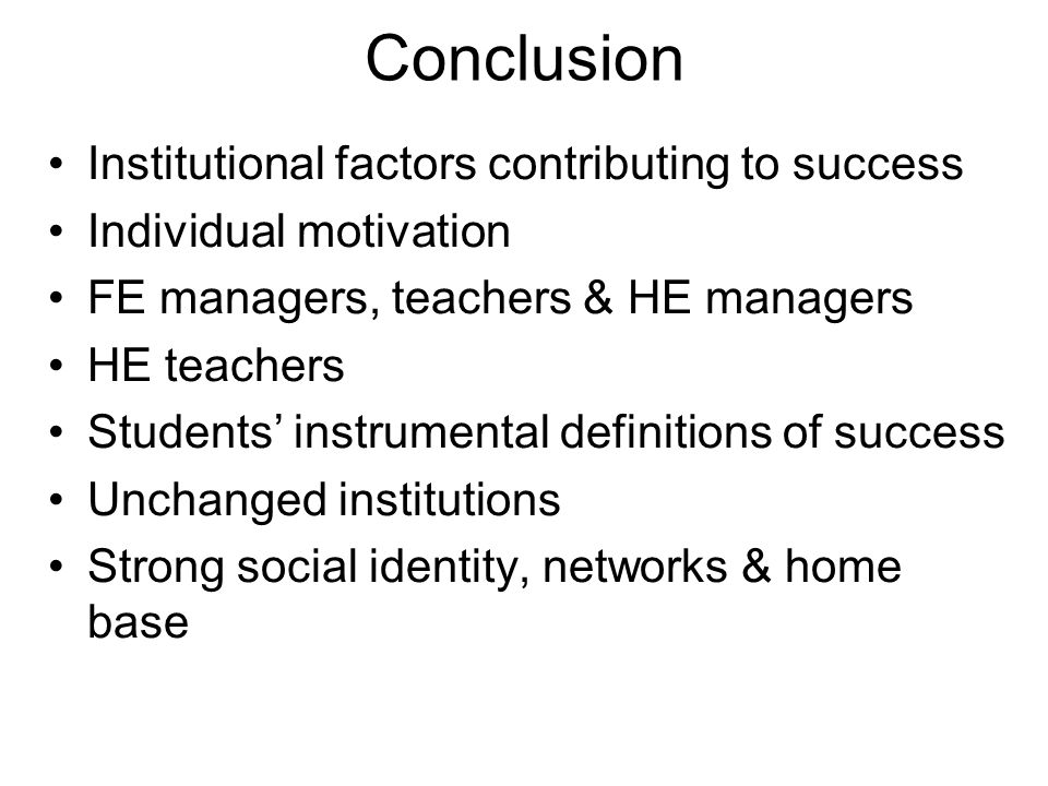 Conclusion Institutional factors contributing to success Individual motivation FE managers, teachers & HE managers HE teachers Students instrumental definitions of success Unchanged institutions Strong social identity, networks & home base
