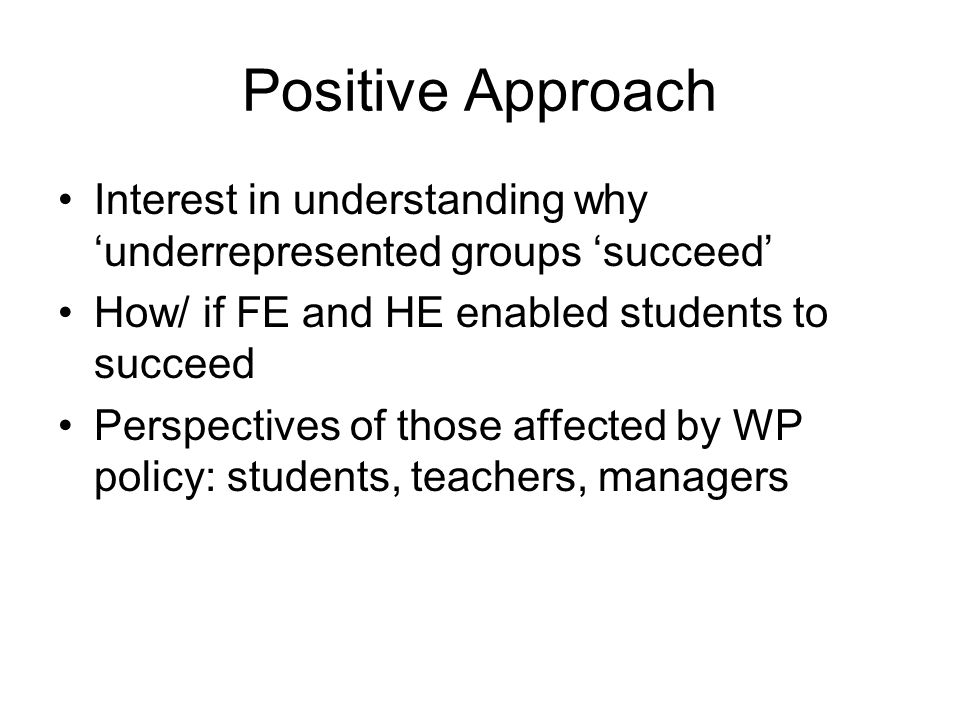 Positive Approach Interest in understanding why underrepresented groups succeed How/ if FE and HE enabled students to succeed Perspectives of those affected by WP policy: students, teachers, managers