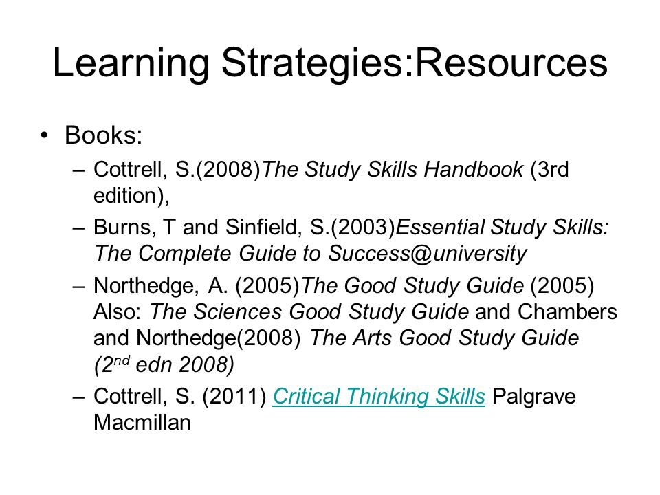 Learning Strategies:Resources Books: –Cottrell, S.(2008)The Study Skills Handbook (3rd edition), –Burns, T and Sinfield, S.(2003)Essential Study Skill