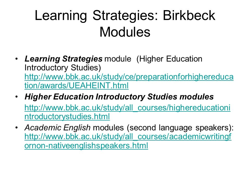 Learning Strategies: Birkbeck Modules Learning Strategies module (Higher Education Introductory Studies) http://www.bbk.ac.uk/study/ce/preparationforh