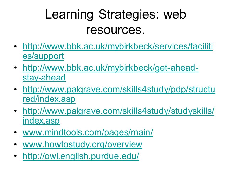 Learning Strategies: web resources. http://www.bbk.ac.uk/mybirkbeck/services/faciliti es/supporthttp://www.bbk.ac.uk/mybirkbeck/services/faciliti es/s