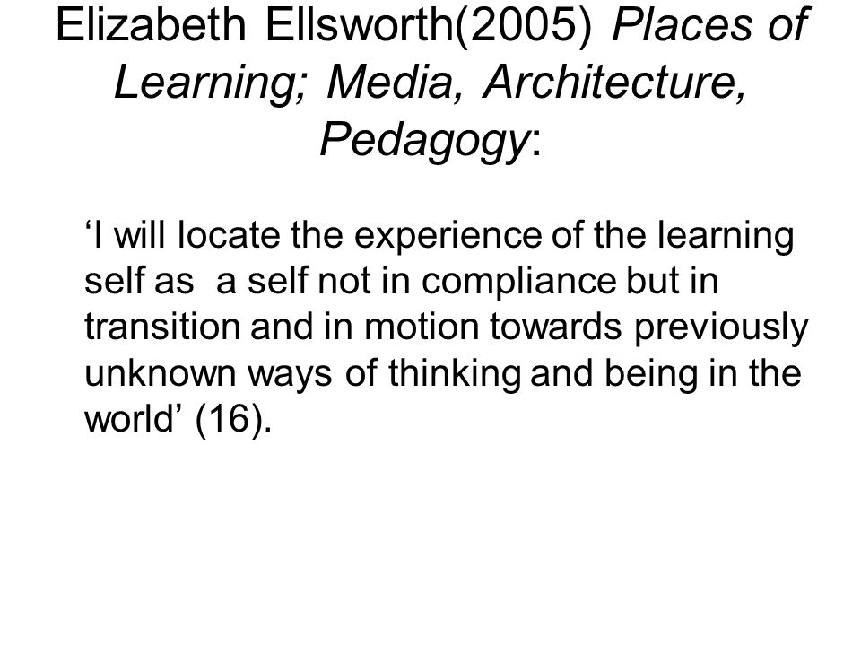 Elizabeth Ellsworth(2005) Places of Learning; Media, Architecture, Pedagogy: I will locate the experience of the learning self as a self not in compli