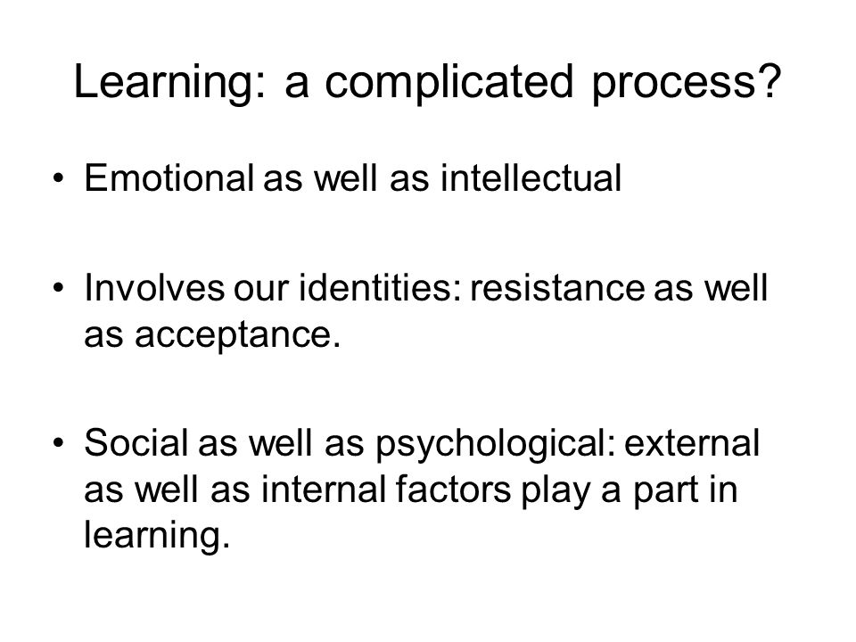 Learning: a complicated process? Emotional as well as intellectual Involves our identities: resistance as well as acceptance. Social as well as psycho