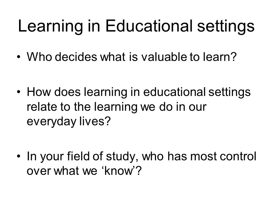 Learning in Educational settings Who decides what is valuable to learn? How does learning in educational settings relate to the learning we do in our