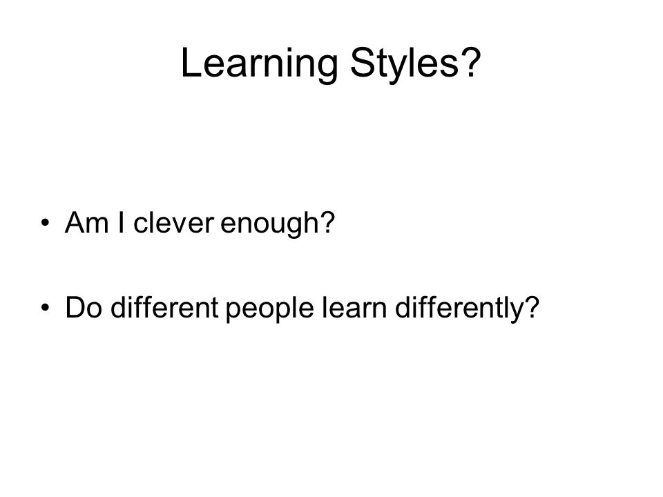 Learning Styles? Am I clever enough? Do different people learn differently?