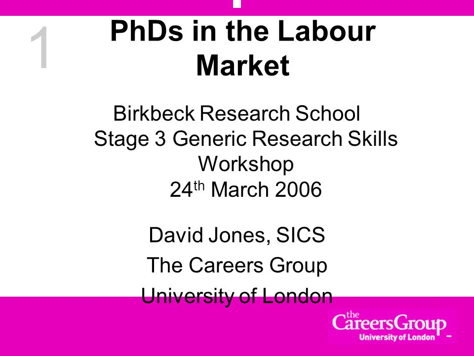 1 PhDs in the Labour Market Birkbeck Research School Stage 3 Generic Research Skills Workshop 24 th March 2006 David Jones, SICS The Careers Group Uni