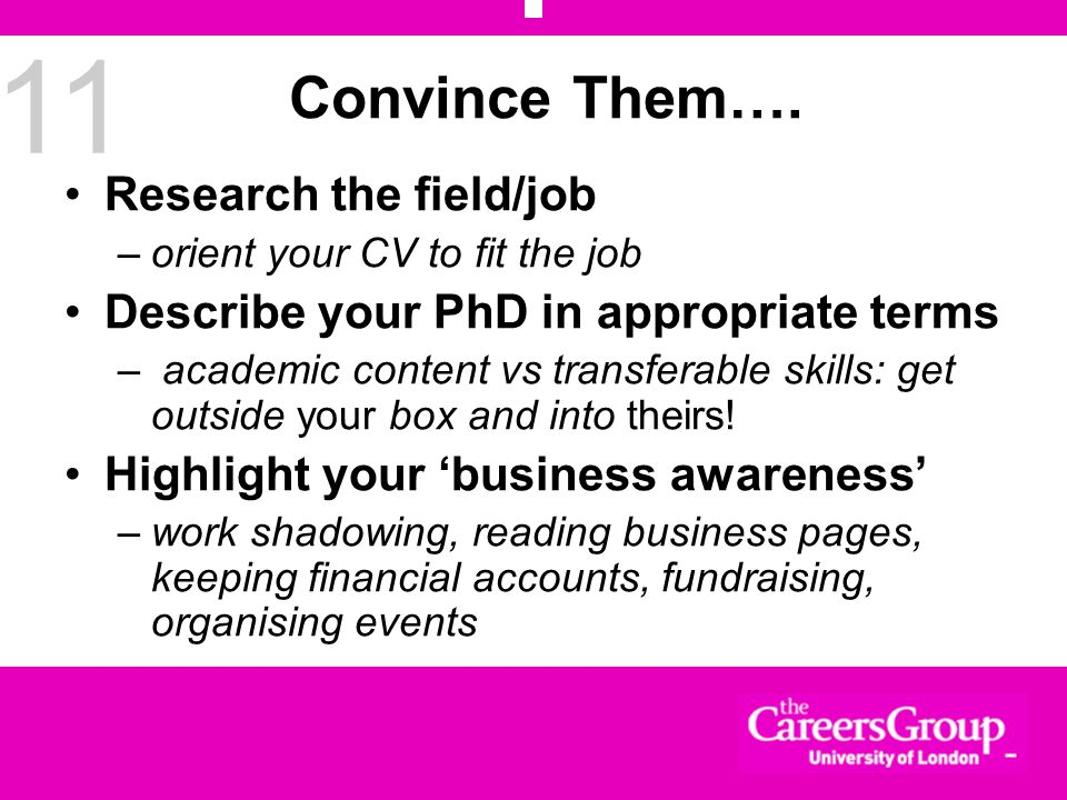 11 Convince Them…. Research the field/job –orient your CV to fit the job Describe your PhD in appropriate terms – academic content vs transferable ski