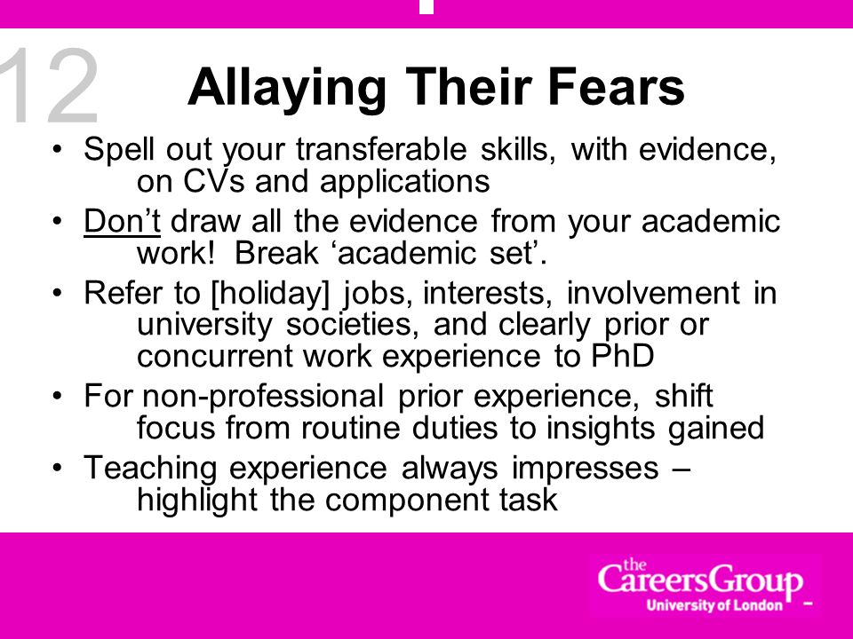 12 Allaying Their Fears Spell out your transferable skills, with evidence, on CVs and applications Dont draw all the evidence from your academic work!