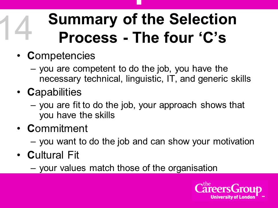 14 Summary of the Selection Process - The four Cs Competencies –you are competent to do the job, you have the necessary technical, linguistic, IT, and