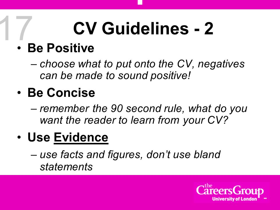 17 CV Guidelines - 2 Be Positive –choose what to put onto the CV, negatives can be made to sound positive! Be Concise –remember the 90 second rule, wh