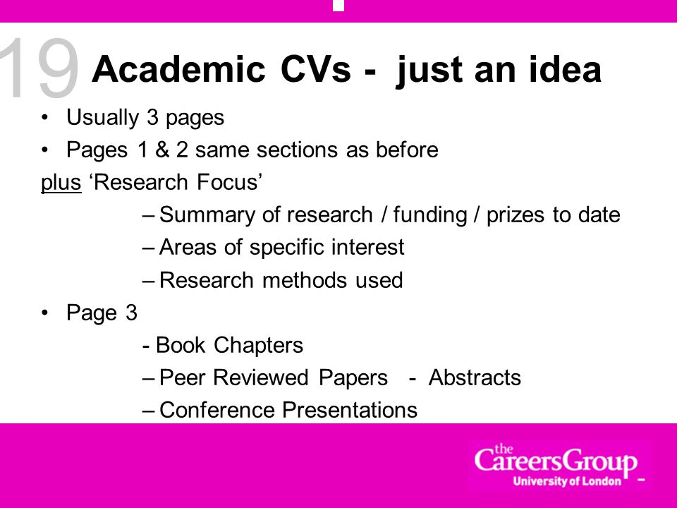 19 Academic CVs - just an idea Usually 3 pages Pages 1 & 2 same sections as before plus Research Focus –Summary of research / funding / prizes to date